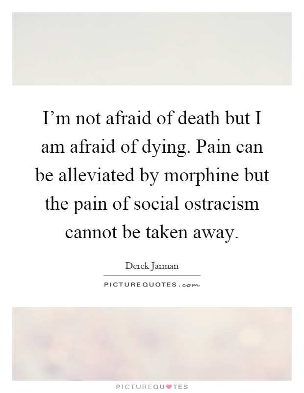 I'm not afraid of death but I am afraid of dying. Pain can be alleviated by morphine but the pain of social ostracism cannot be taken away Picture Quote #1