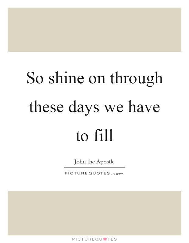 So shine on through these days we have to fill Picture Quote #1