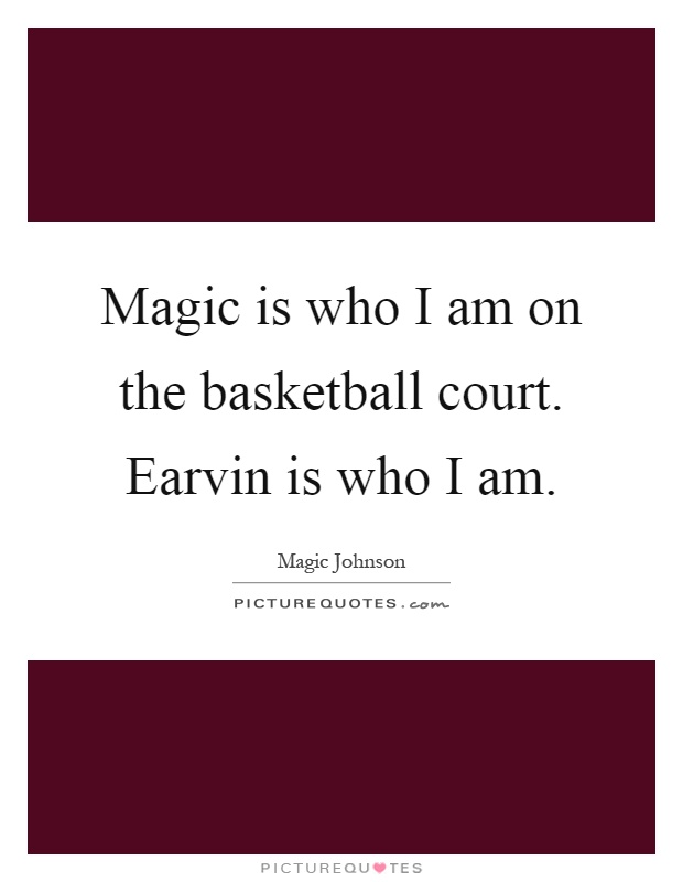 Magic is who I am on the basketball court. Earvin is who I am Picture Quote #1