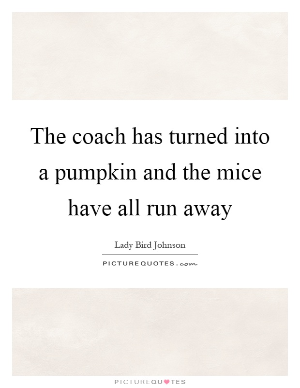 The coach has turned into a pumpkin and the mice have all run away Picture Quote #1