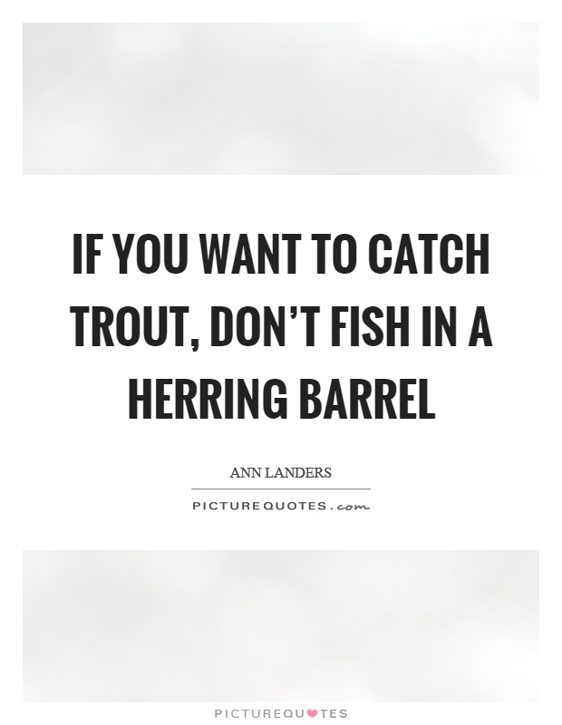 If you want to catch trout, don't fish in a herring barrel Picture Quote #1