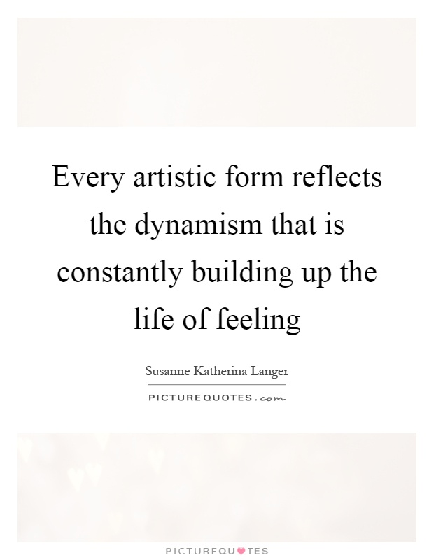 Every artistic form reflects the dynamism that is constantly building up the life of feeling Picture Quote #1