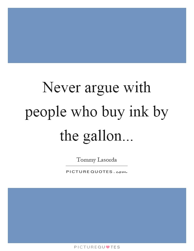 Never argue with people who buy ink by the gallon Picture Quote #1