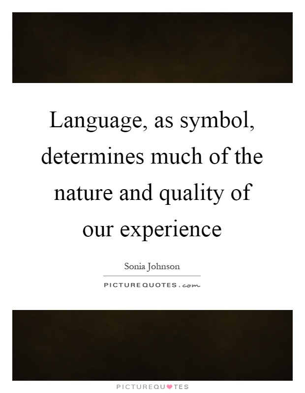 Language, as symbol, determines much of the nature and quality of our experience Picture Quote #1