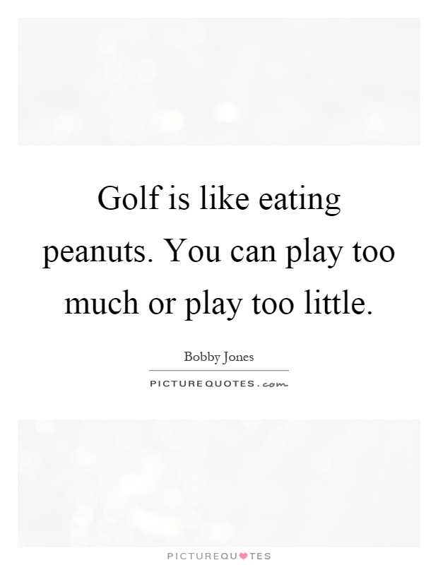 Golf is like eating peanuts. You can play too much or play too little Picture Quote #1