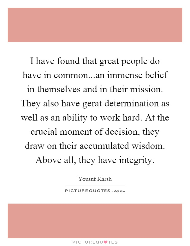 I have found that great people do have in common...an immense belief in themselves and in their mission. They also have gerat determination as well as an ability to work hard. At the crucial moment of decision, they draw on their accumulated wisdom. Above all, they have integrity Picture Quote #1