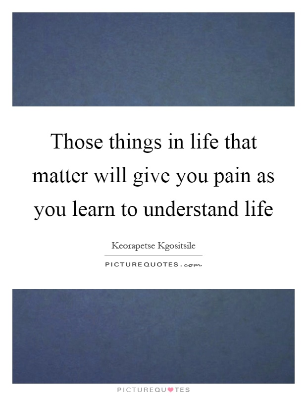 Those things in life that matter will give you pain as you learn to understand life Picture Quote #1
