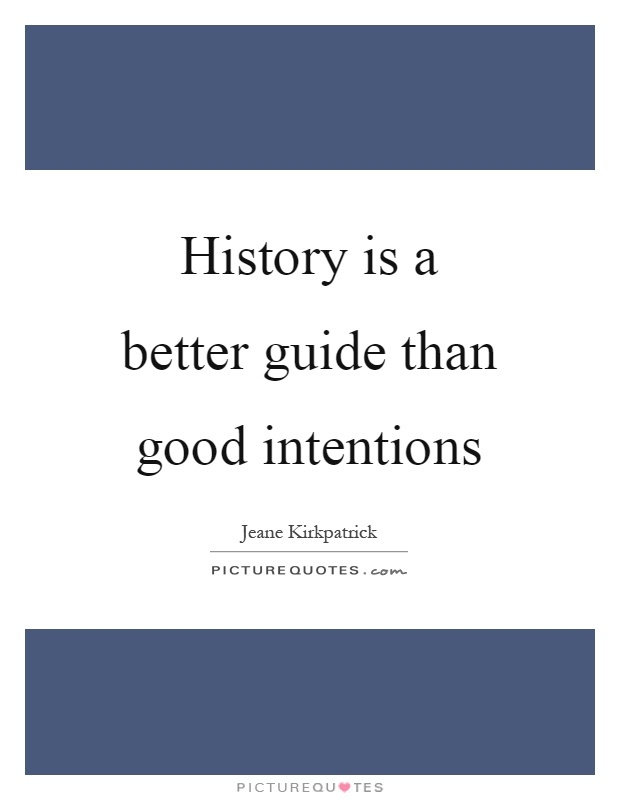 History is a better guide than good intentions Picture Quote #1