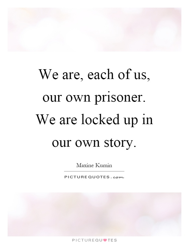 We are, each of us, our own prisoner. We are locked up in our own story Picture Quote #1