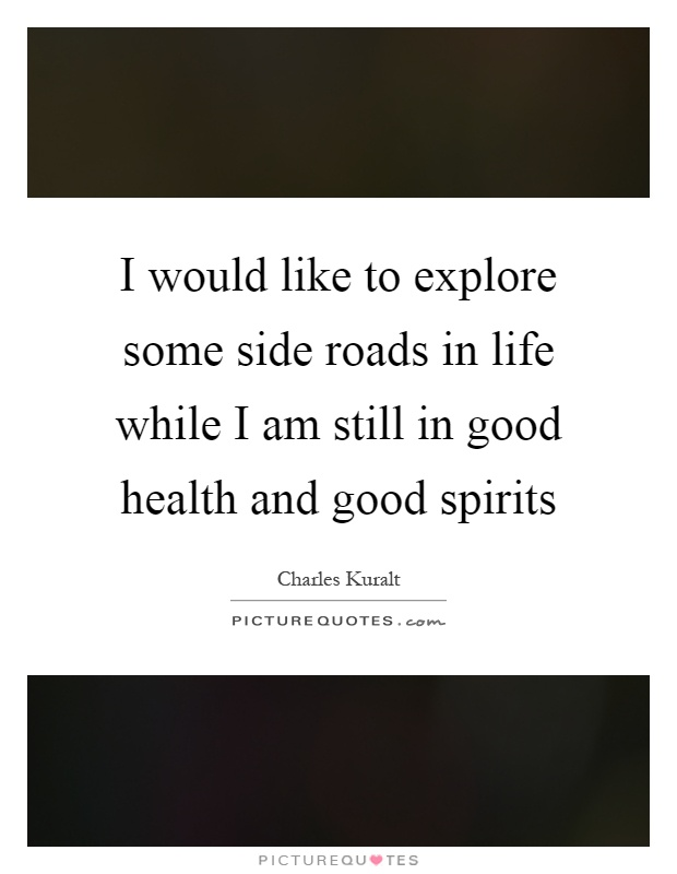 I would like to explore some side roads in life while I am still in good health and good spirits Picture Quote #1