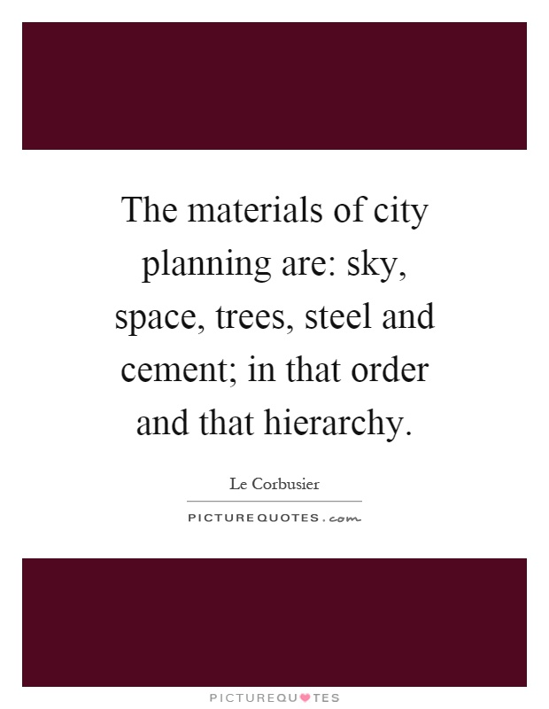 The materials of city planning are: sky, space, trees, steel and cement; in that order and that hierarchy Picture Quote #1