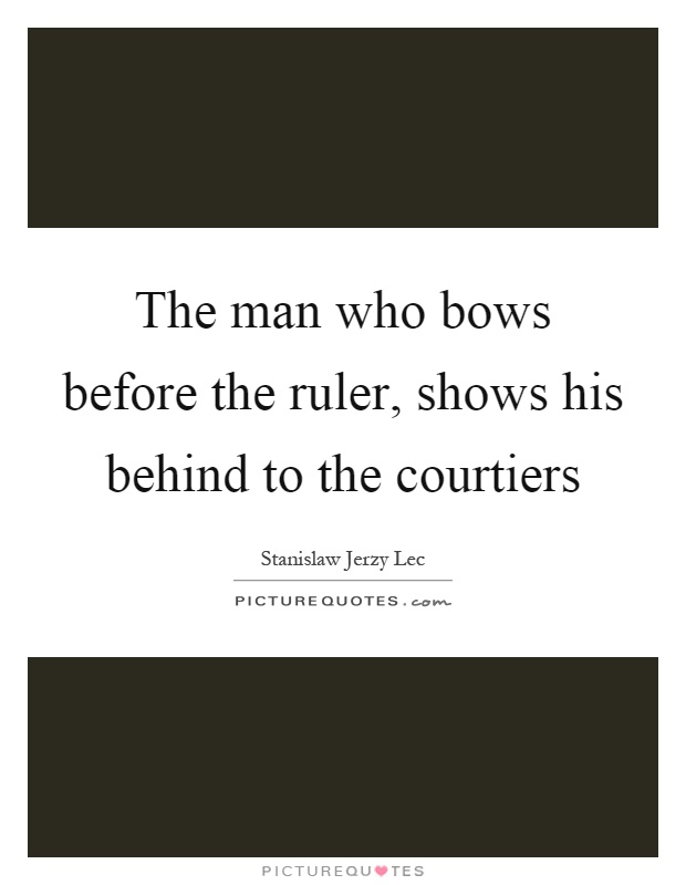 The man who bows before the ruler, shows his behind to the courtiers Picture Quote #1