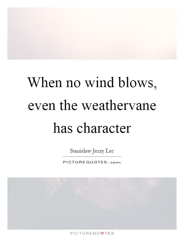 When no wind blows, even the weathervane has character Picture Quote #1