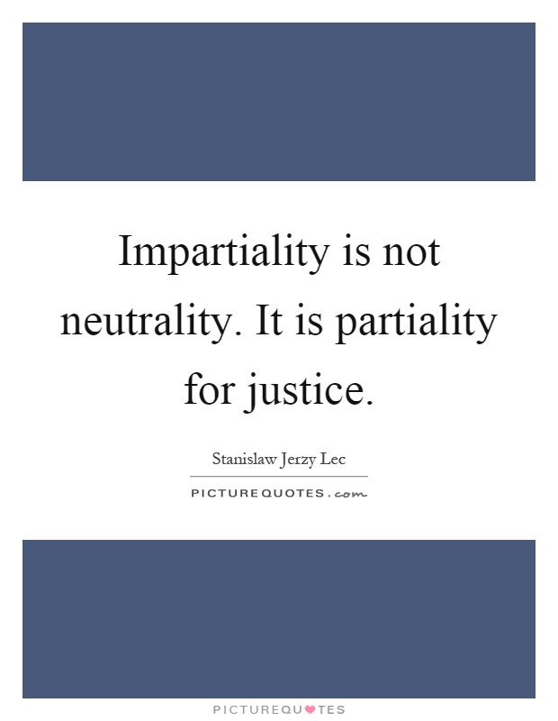 Impartiality is not neutrality. It is partiality for justice Picture Quote #1