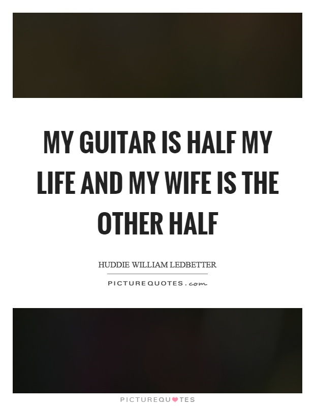 My guitar is half my life and my wife is the other half ...