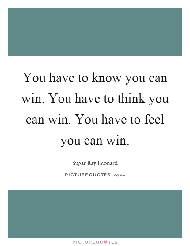 You have to know you can win. You have to think you can win. You have to feel you can win Picture Quote #1