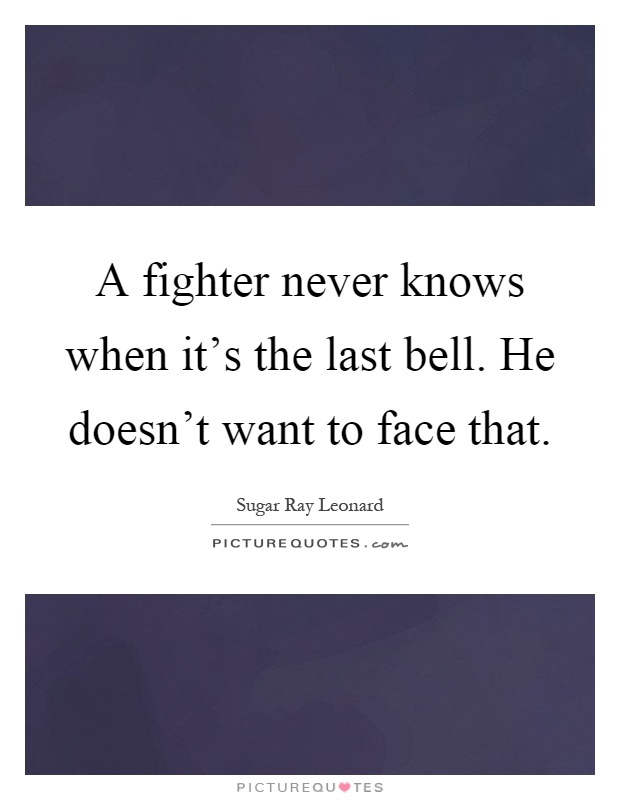 A fighter never knows when it's the last bell. He doesn't want to face that Picture Quote #1