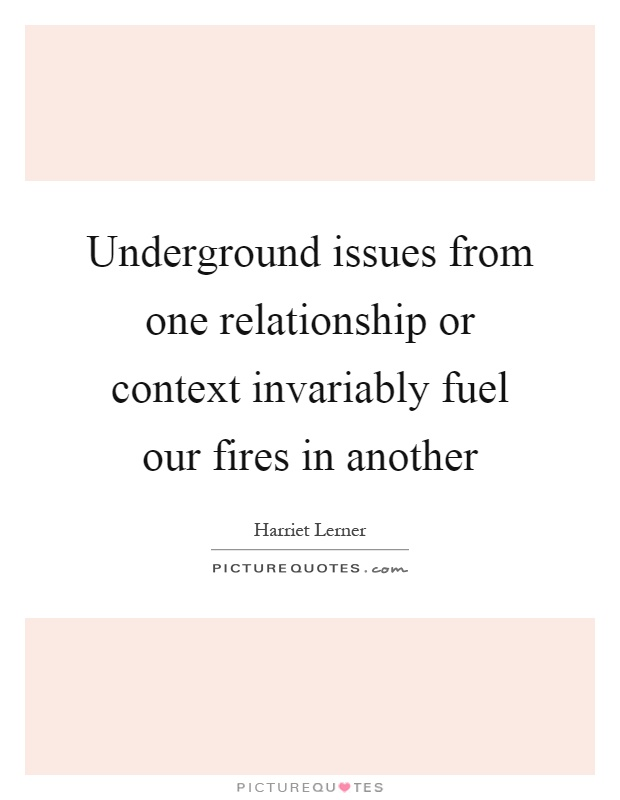 Underground issues from one relationship or context invariably fuel our fires in another Picture Quote #1