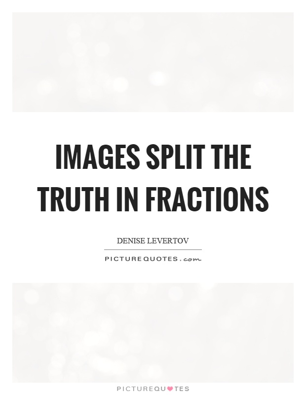 Images split the truth in fractions Picture Quote #1