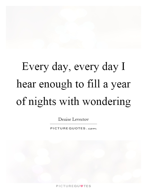 Every day, every day I hear enough to fill a year of nights with wondering Picture Quote #1