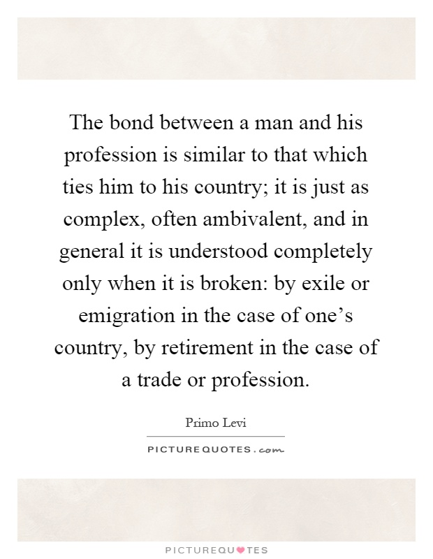 The bond between a man and his profession is similar to that which ties him to his country; it is just as complex, often ambivalent, and in general it is understood completely only when it is broken: by exile or emigration in the case of one's country, by retirement in the case of a trade or profession Picture Quote #1