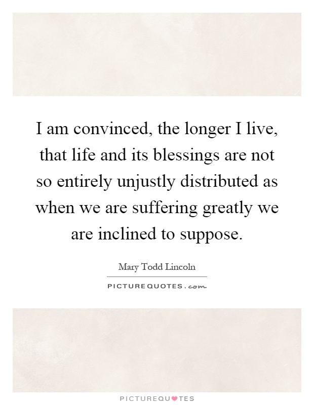 I am convinced, the longer I live, that life and its blessings are not so entirely unjustly distributed as when we are suffering greatly we are inclined to suppose Picture Quote #1