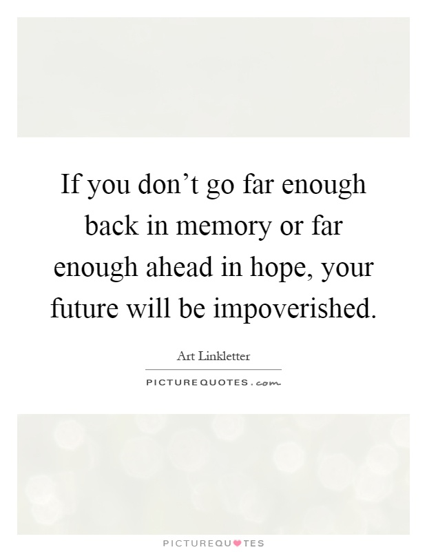 If you don't go far enough back in memory or far enough ahead in hope, your future will be impoverished Picture Quote #1