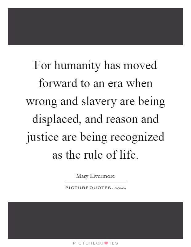For humanity has moved forward to an era when wrong and slavery are being displaced, and reason and justice are being recognized as the rule of life Picture Quote #1