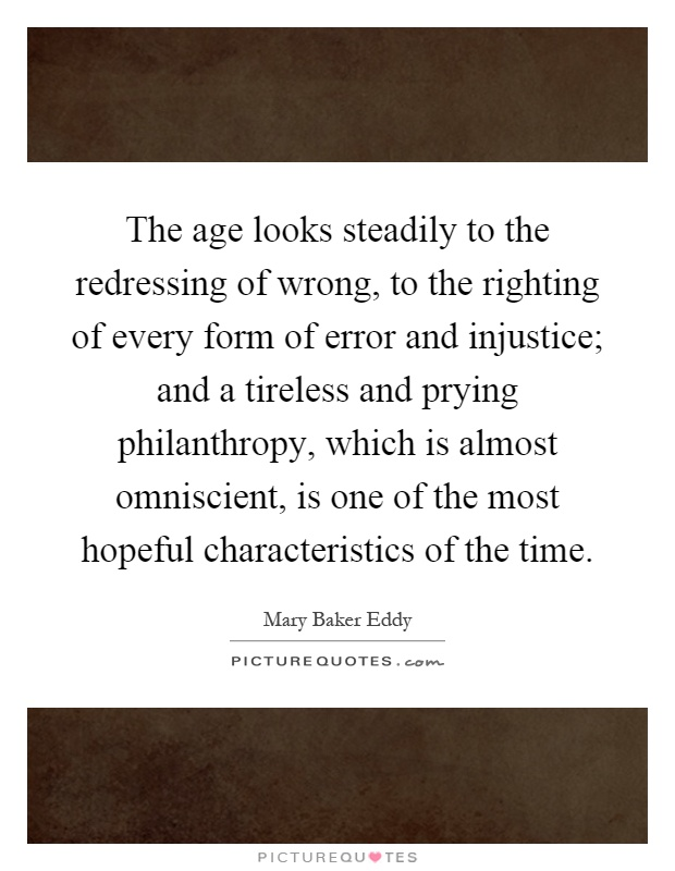 The age looks steadily to the redressing of wrong, to the righting of every form of error and injustice; and a tireless and prying philanthropy, which is almost omniscient, is one of the most hopeful characteristics of the time Picture Quote #1