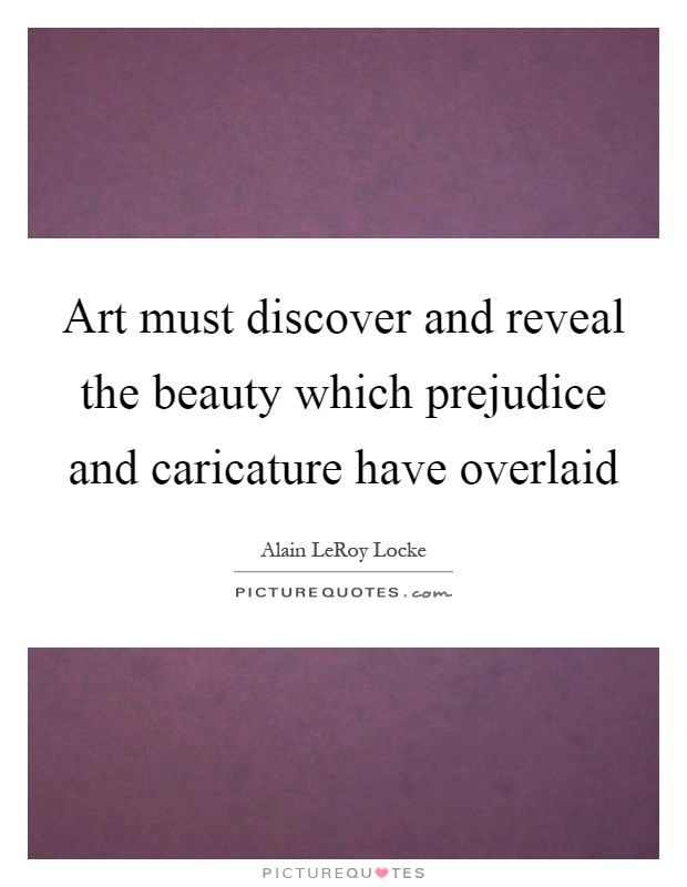 Art must discover and reveal the beauty which prejudice and caricature have overlaid Picture Quote #1