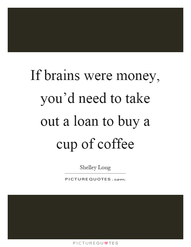 If brains were money, you'd need to take out a loan to buy a cup of coffee Picture Quote #1