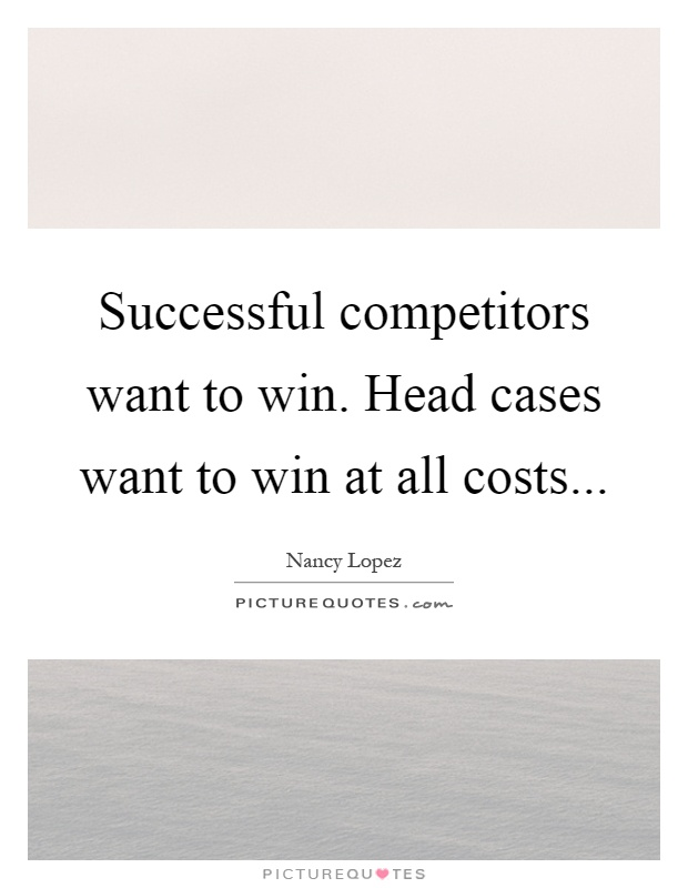 Successful competitors want to win. Head cases want to win at all costs Picture Quote #1