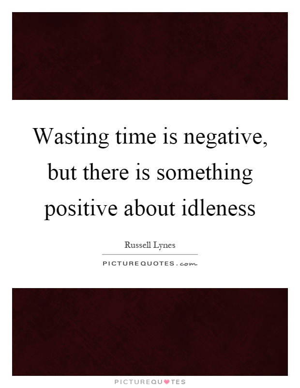 Wasting time is negative, but there is something positive about idleness Picture Quote #1