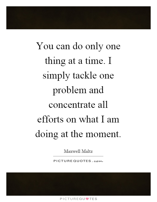 You can do only one thing at a time. I simply tackle one problem and concentrate all efforts on what I am doing at the moment Picture Quote #1