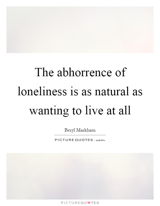 The abhorrence of loneliness is as natural as wanting to live at all Picture Quote #1