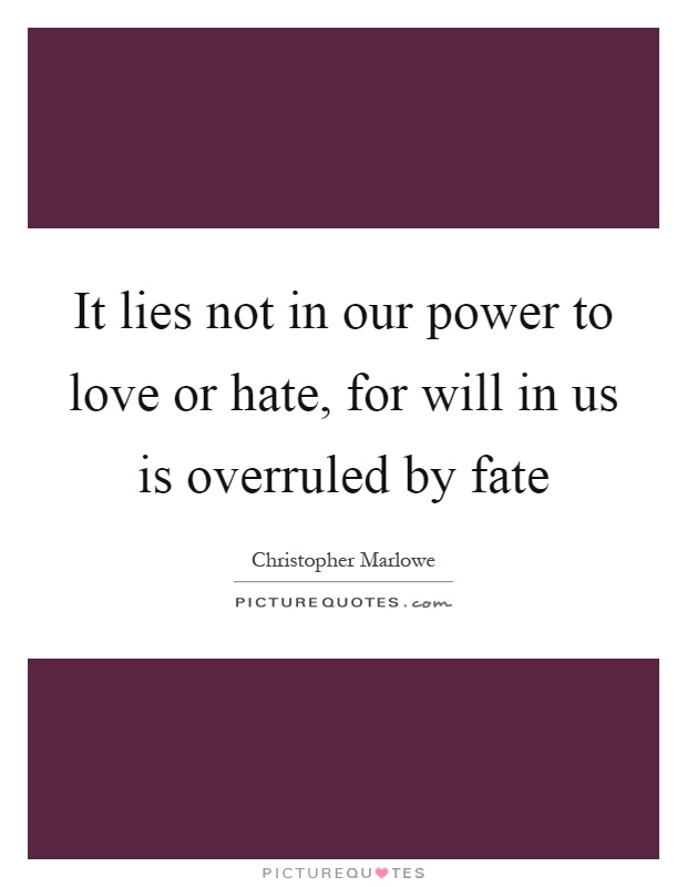 It lies not in our power to love or hate, for will in us is overruled by fate Picture Quote #1