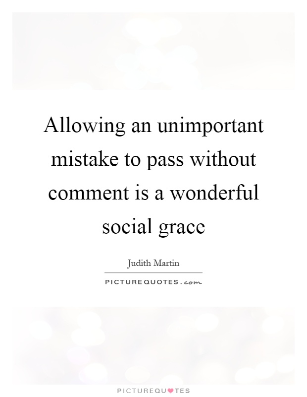 Allowing an unimportant mistake to pass without comment is a wonderful social grace Picture Quote #1