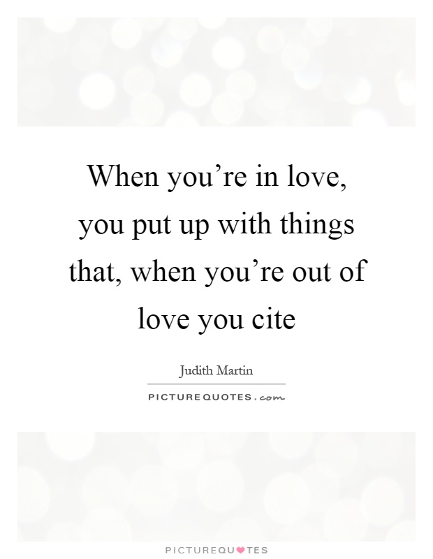 When you're in love, you put up with things that, when you're out of love you cite Picture Quote #1