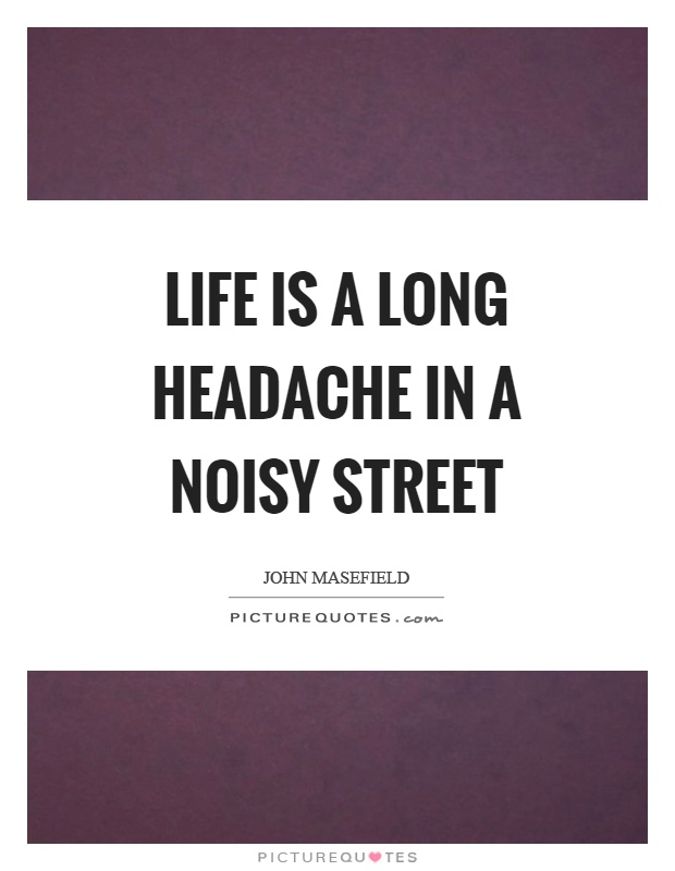 Life is a long headache in a noisy street Picture Quote #1
