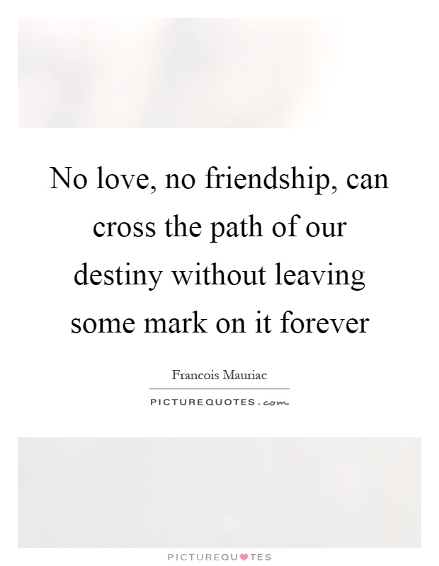 No love, no friendship, can cross the path of our destiny without leaving some mark on it forever Picture Quote #1