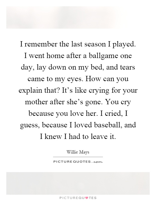 I remember the last season I played. I went home after a ballgame one day, lay down on my bed, and tears came to my eyes. How can you explain that? It's like crying for your mother after she's gone. You cry because you love her. I cried, I guess, because I loved baseball, and I knew I had to leave it Picture Quote #1