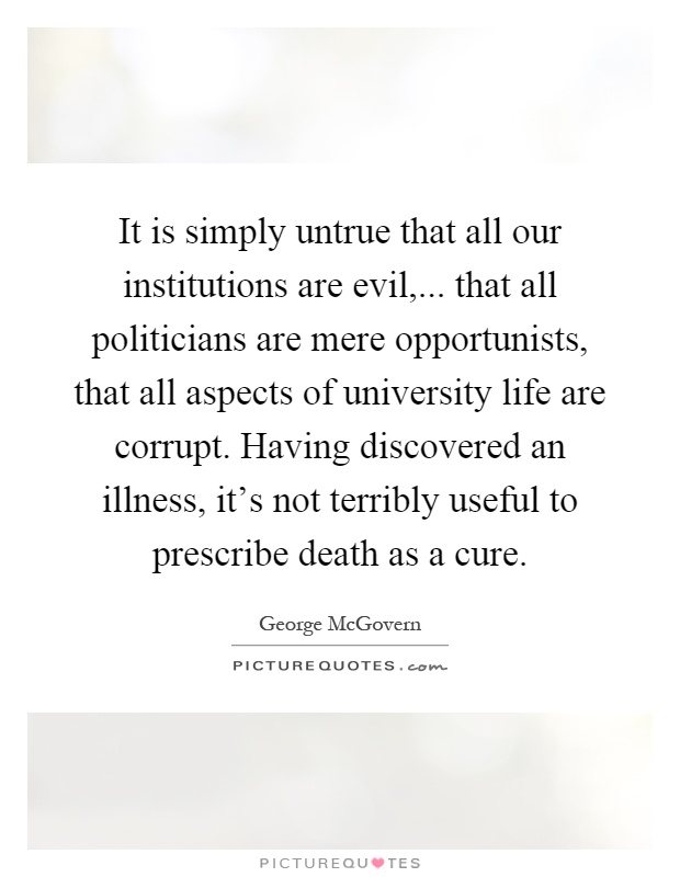 It is simply untrue that all our institutions are evil,... that all politicians are mere opportunists, that all aspects of university life are corrupt. Having discovered an illness, it's not terribly useful to prescribe death as a cure Picture Quote #1