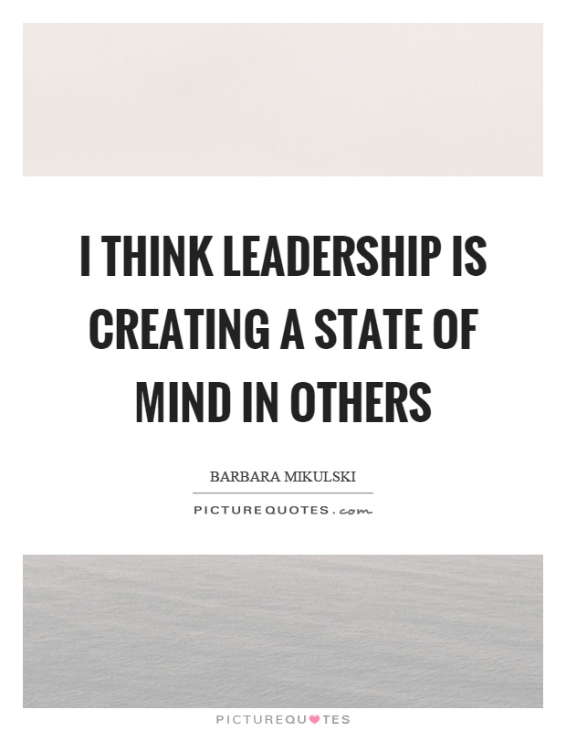 I think leadership is creating a state of mind in others Picture Quote #1