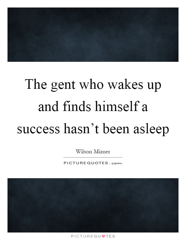 The gent who wakes up and finds himself a success hasn't been asleep Picture Quote #1