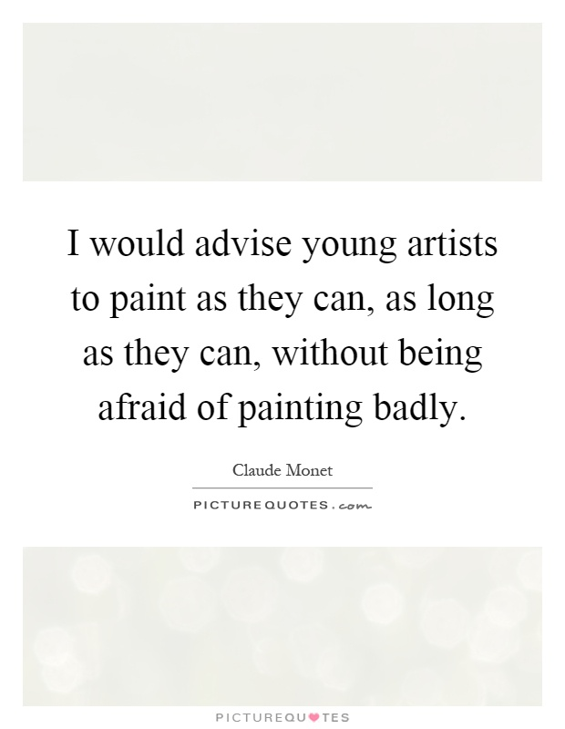 I would advise young artists to paint as they can, as long as they can, without being afraid of painting badly Picture Quote #1