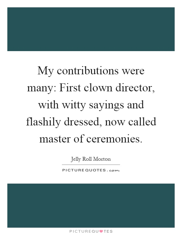 My contributions were many: First clown director, with witty sayings and flashily dressed, now called master of ceremonies Picture Quote #1