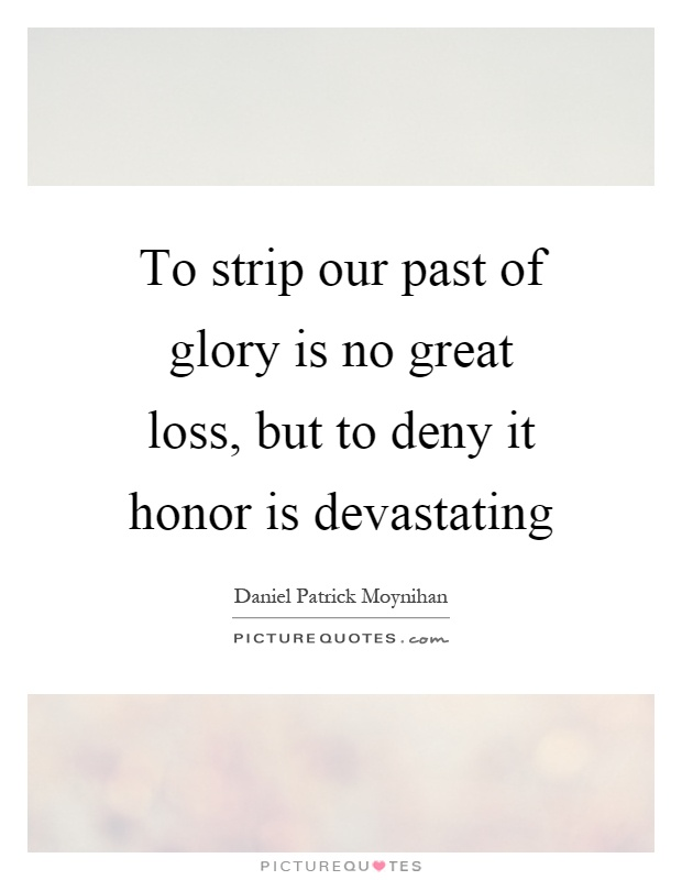 To strip our past of glory is no great loss, but to deny it honor is devastating Picture Quote #1