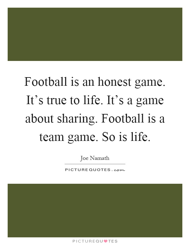 Football is an honest game. It's true to life. It's a game about sharing. Football is a team game. So is life Picture Quote #1