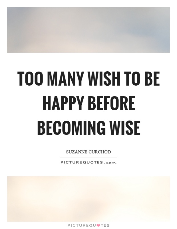 Too many wish to be happy before becoming wise Picture Quote #1
