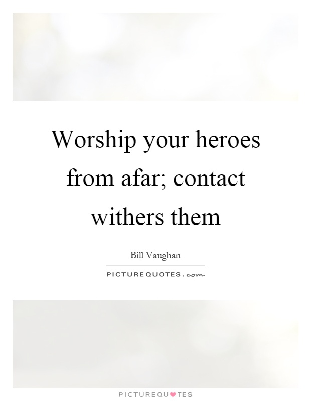 Worship your heroes from afar; contact withers them Picture Quote #1